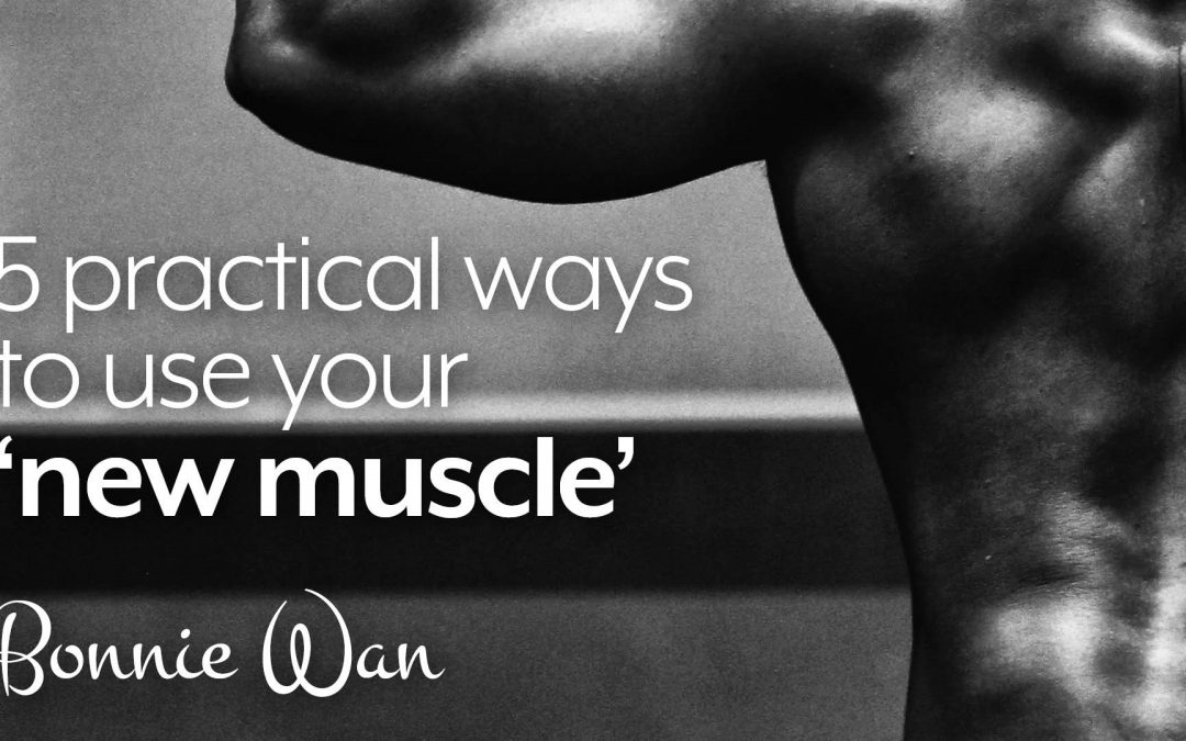 5 practical ways to use your 'new muscle'