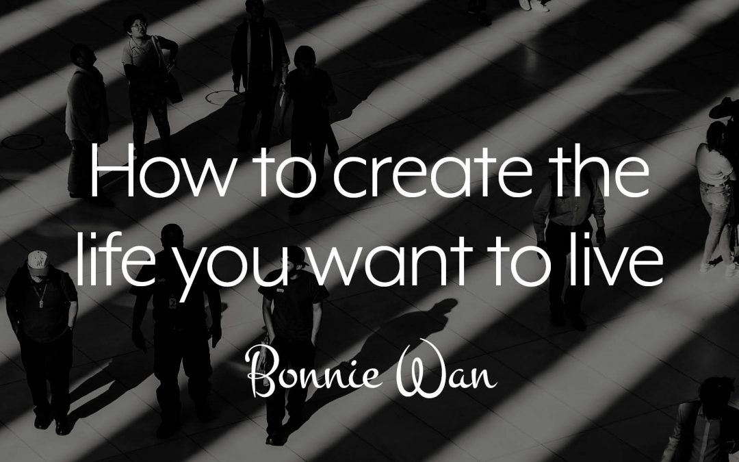 How to create the life you want to live