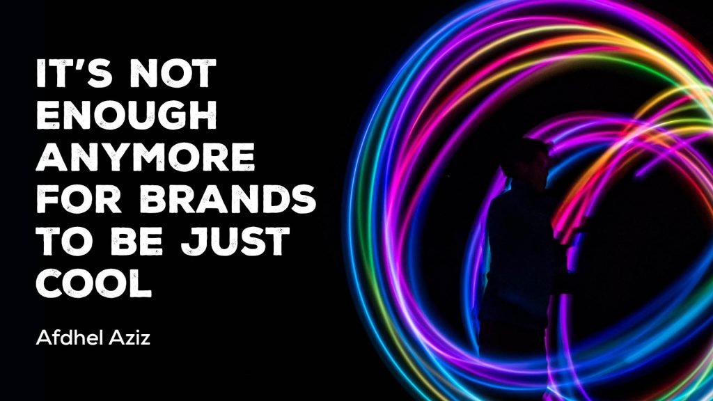 It's not enough anymore for brands to just be 'cool'
