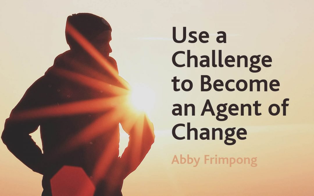 Use a Challenge to Become an Agent of Change