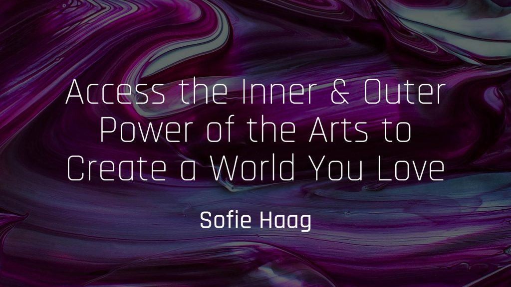 Access the Inner & Outer Power of the Arts to Create a World You Love