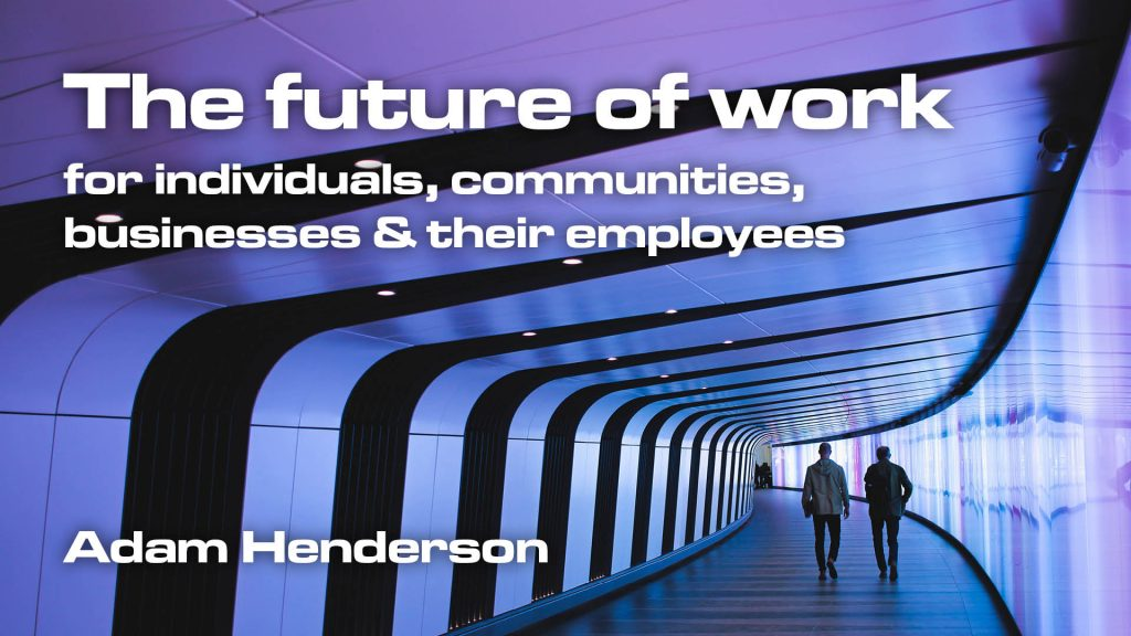 The future of work for individuals, communities, businesses & their employees