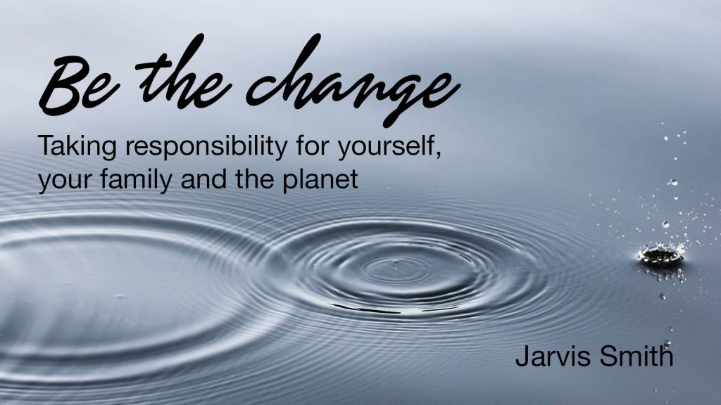 Be the change - Taking responsibility for yourself, your family and the planet