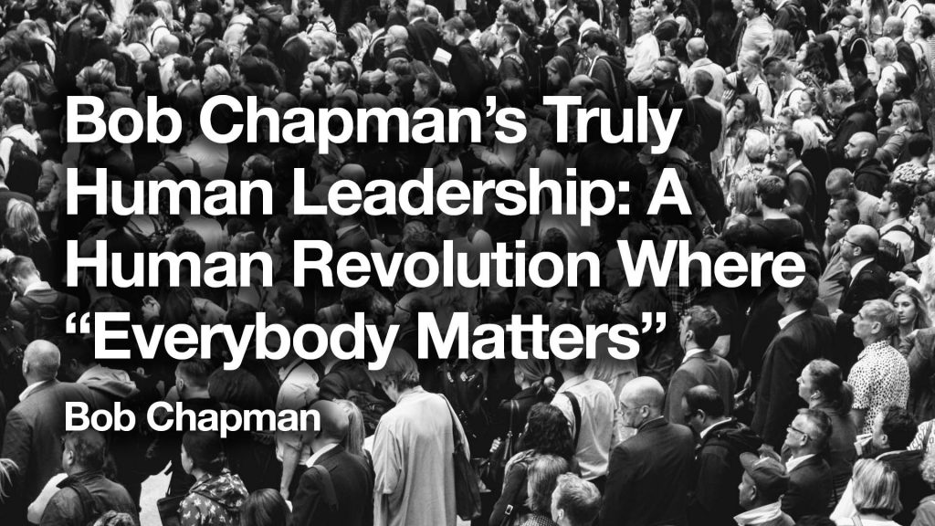 "Bob Chapman's Truly Human Leadership: A Human Revolution Where ""Everybody Matters"""