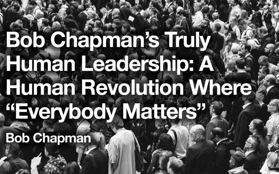 "Bob Chapman's Truly Human Leadership: A Human Revolution Where ""Everybody Matters"""